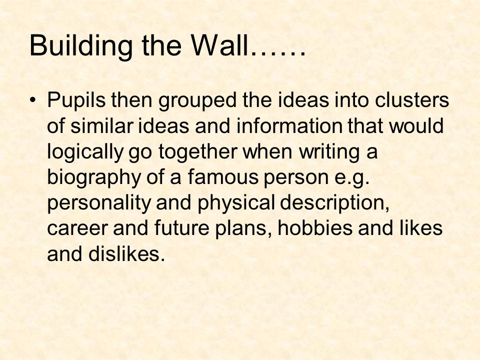 Building the Wall…… Pupils then grouped the ideas into clusters of similar ideas and information that would logically go together when writing a biography of a famous person e.g.