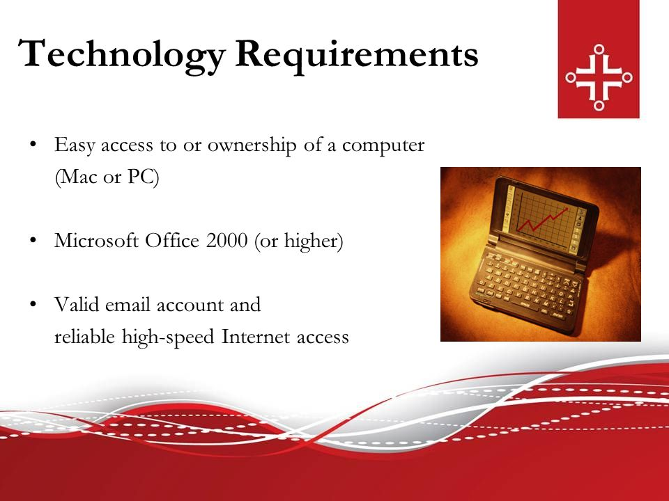 Technology Requirements Easy access to or ownership of a computer (Mac or PC) Microsoft Office 2000 (or higher) Valid email account and reliable high-