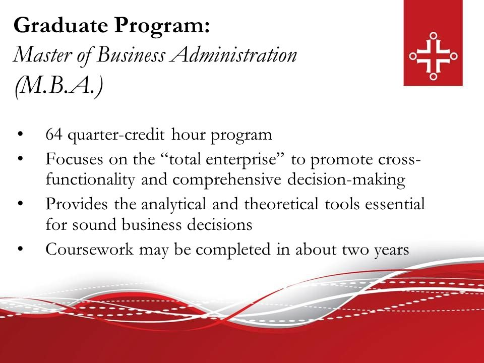 "Graduate Program: Master of Business Administration (M.B.A.) 64 quarter-credit hour program Focuses on the ""total enterprise"" to promote cross- functi"