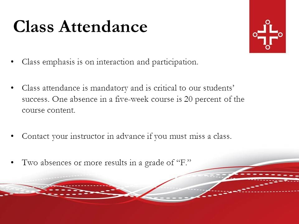 Class Attendance Class emphasis is on interaction and participation. Class attendance is mandatory and is critical to our students' success. One absen