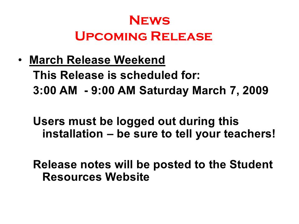 News Upcoming Release March Release Weekend This Release is scheduled for: 3:00 AM - 9:00 AM Saturday March 7, 2009 Users must be logged out during this installation – be sure to tell your teachers.