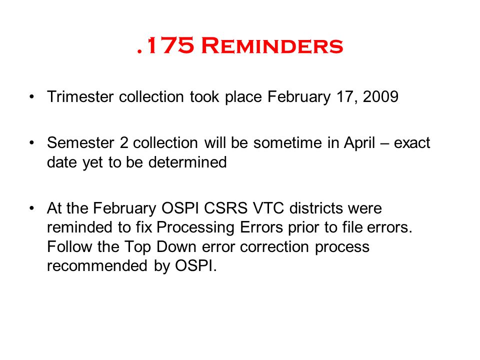 .175 Reminders Trimester collection took place February 17, 2009 Semester 2 collection will be sometime in April – exact date yet to be determined At the February OSPI CSRS VTC districts were reminded to fix Processing Errors prior to file errors.