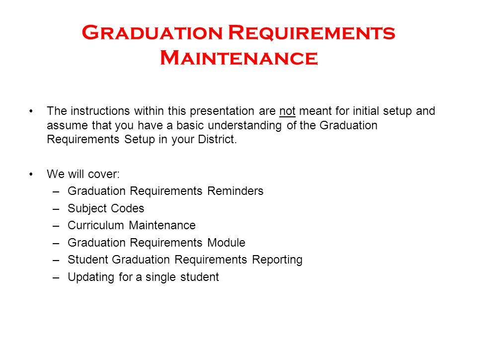 Graduation Requirements Maintenance The instructions within this presentation are not meant for initial setup and assume that you have a basic understanding of the Graduation Requirements Setup in your District.
