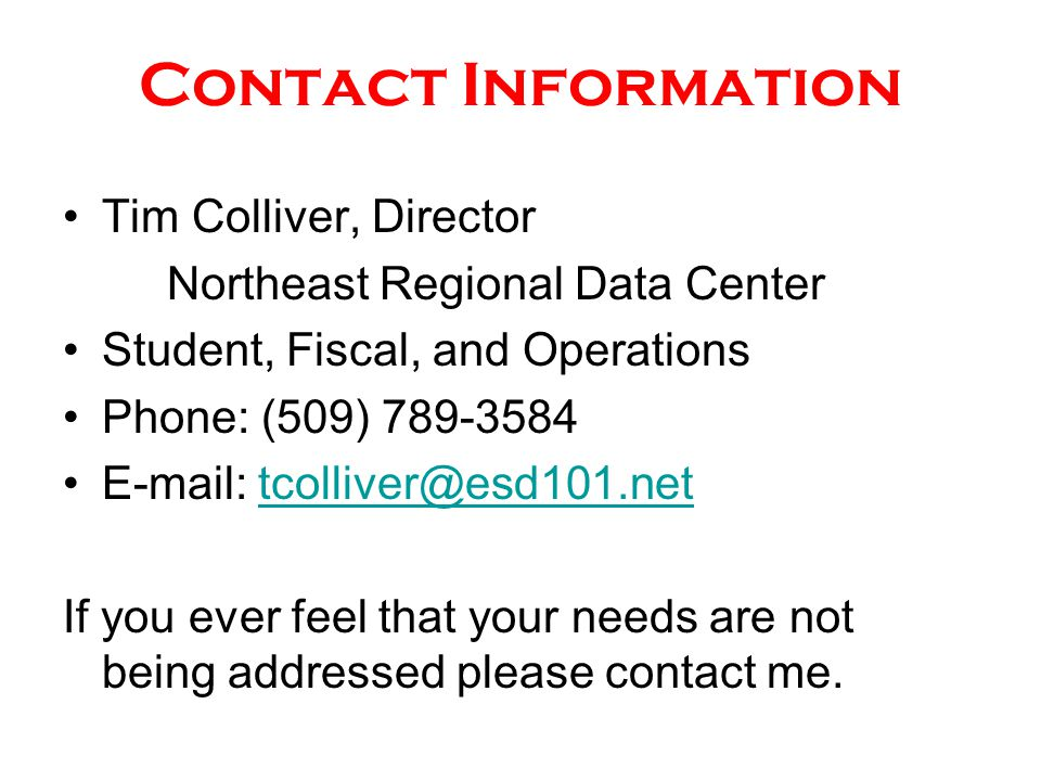 Contact Information Tim Colliver, Director Northeast Regional Data Center Student, Fiscal, and Operations Phone: (509) 789-3584 E-mail: tcolliver@esd101.nettcolliver@esd101.net If you ever feel that your needs are not being addressed please contact me.