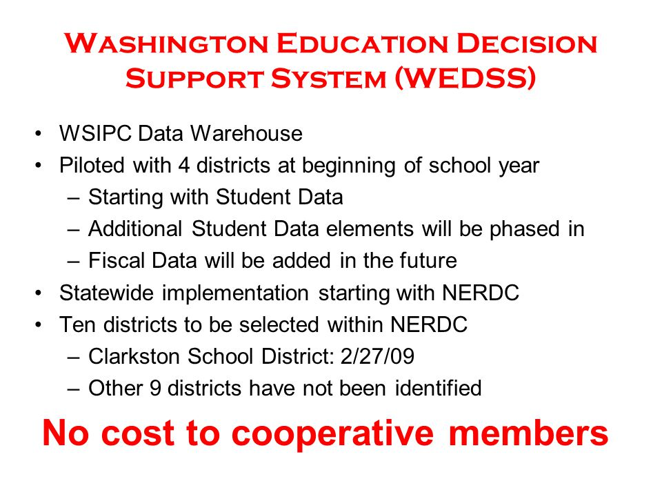 WSIPC Data Warehouse Piloted with 4 districts at beginning of school year –Starting with Student Data –Additional Student Data elements will be phased in –Fiscal Data will be added in the future Statewide implementation starting with NERDC Ten districts to be selected within NERDC –Clarkston School District: 2/27/09 –Other 9 districts have not been identified No cost to cooperative members Washington Education Decision Support System (WEDSS)