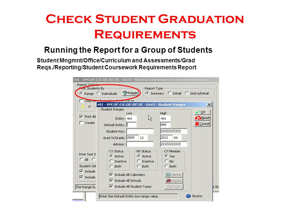 Check Student Graduation Requirements Running the Report for a Group of Students Student Mngmnt/Office/Curriculum and Assessments/Grad Reqs./Reporting/Student Coursework Requirements Report