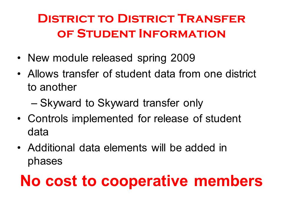 New module released spring 2009 Allows transfer of student data from one district to another –Skyward to Skyward transfer only Controls implemented for release of student data Additional data elements will be added in phases No cost to cooperative members District to District Transfer of Student Information