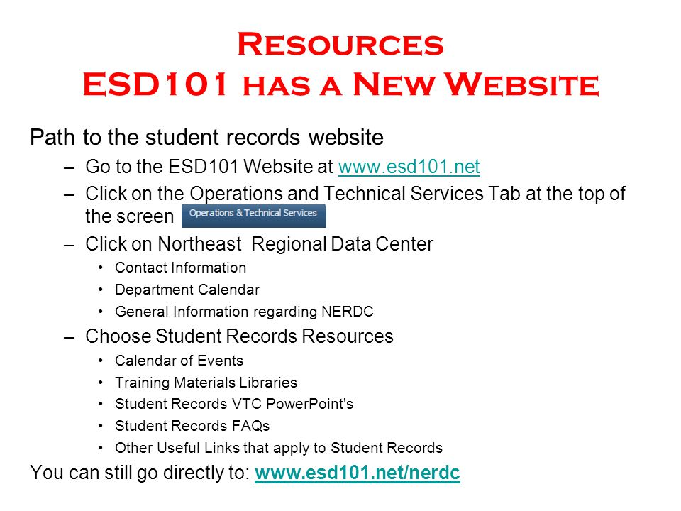 Resources ESD101 has a New Website Path to the student records website –Go to the ESD101 Website at www.esd101.netwww.esd101.net –Click on the Operations and Technical Services Tab at the top of the screen –Click on Northeast Regional Data Center Contact Information Department Calendar General Information regarding NERDC –Choose Student Records Resources Calendar of Events Training Materials Libraries Student Records VTC PowerPoint s Student Records FAQs Other Useful Links that apply to Student Records You can still go directly to: www.esd101.net/nerdcwww.esd101.net/nerdc