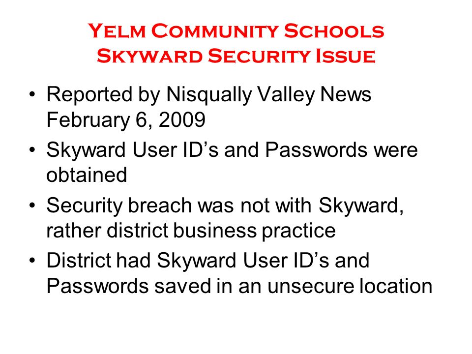 Yelm Community Schools Skyward Security Issue Reported by Nisqually Valley News February 6, 2009 Skyward User ID's and Passwords were obtained Security breach was not with Skyward, rather district business practice District had Skyward User ID's and Passwords saved in an unsecure location