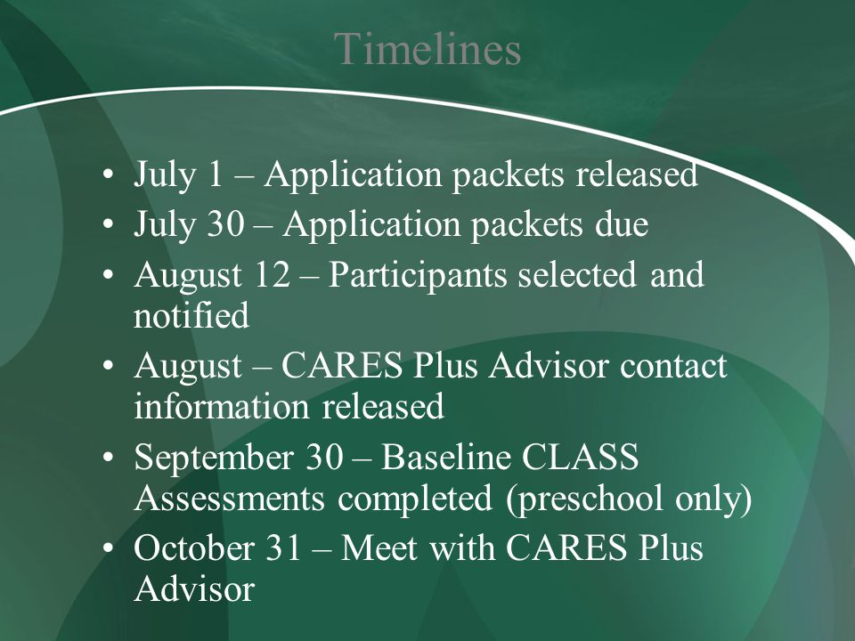 Timelines July 1 – Application packets released July 30 – Application packets due August 12 – Participants selected and notified August – CARES Plus Advisor contact information released September 30 – Baseline CLASS Assessments completed (preschool only) October 31 – Meet with CARES Plus Advisor