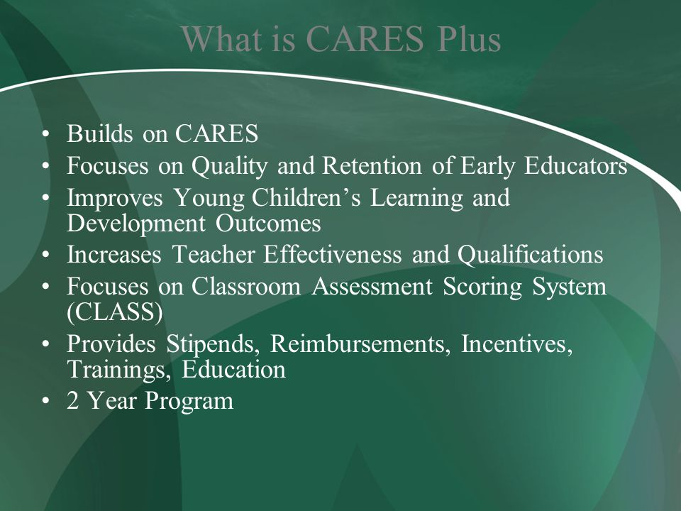 What is CARES Plus Builds on CARES Focuses on Quality and Retention of Early Educators Improves Young Children's Learning and Development Outcomes Increases Teacher Effectiveness and Qualifications Focuses on Classroom Assessment Scoring System (CLASS) Provides Stipends, Reimbursements, Incentives, Trainings, Education 2 Year Program