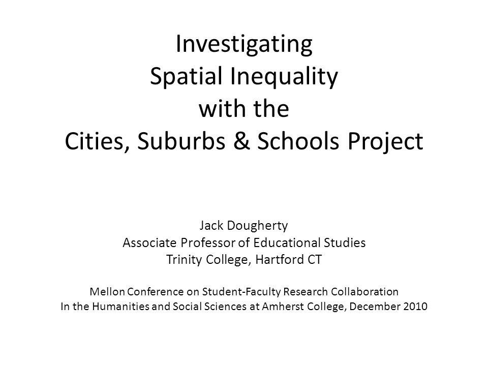Investigating Spatial Inequality with the Cities, Suburbs & Schools Project Jack Dougherty Associate Professor of Educational Studies Trinity College, Hartford CT Mellon Conference on Student-Faculty Research Collaboration In the Humanities and Social Sciences at Amherst College, December 2010