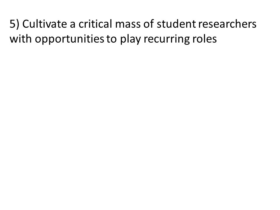 5) Cultivate a critical mass of student researchers with opportunities to play recurring roles