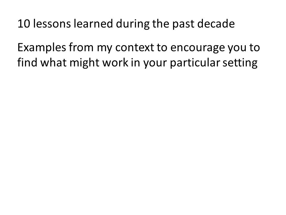 10 lessons learned during the past decade Examples from my context to encourage you to find what might work in your particular setting
