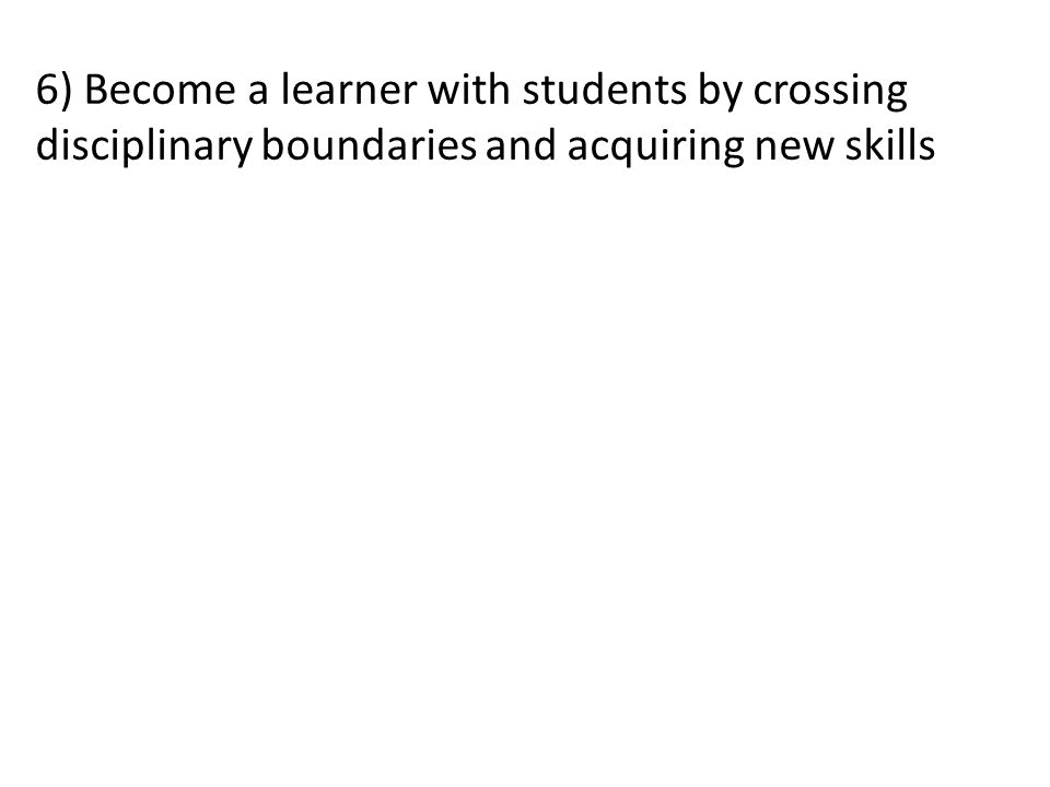 6) Become a learner with students by crossing disciplinary boundaries and acquiring new skills