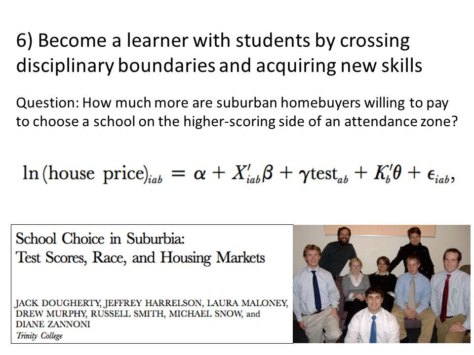 6) Become a learner with students by crossing disciplinary boundaries and acquiring new skills Question: How much more are suburban homebuyers willing to pay to choose a school on the higher-scoring side of an attendance zone