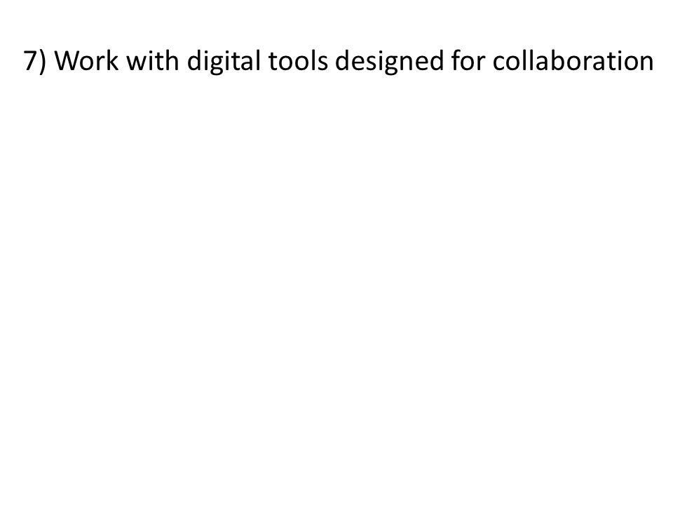 7) Work with digital tools designed for collaboration