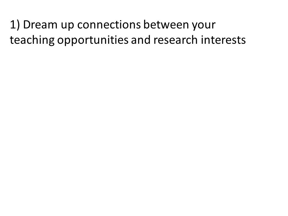 1) Dream up connections between your teaching opportunities and research interests