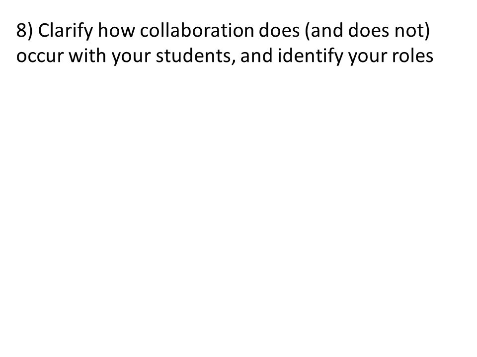 8) Clarify how collaboration does (and does not) occur with your students, and identify your roles