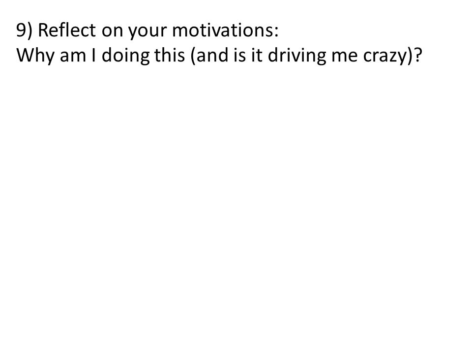 9) Reflect on your motivations: Why am I doing this (and is it driving me crazy)