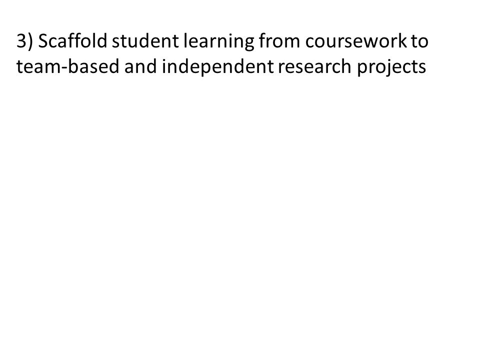 3) Scaffold student learning from coursework to team-based and independent research projects
