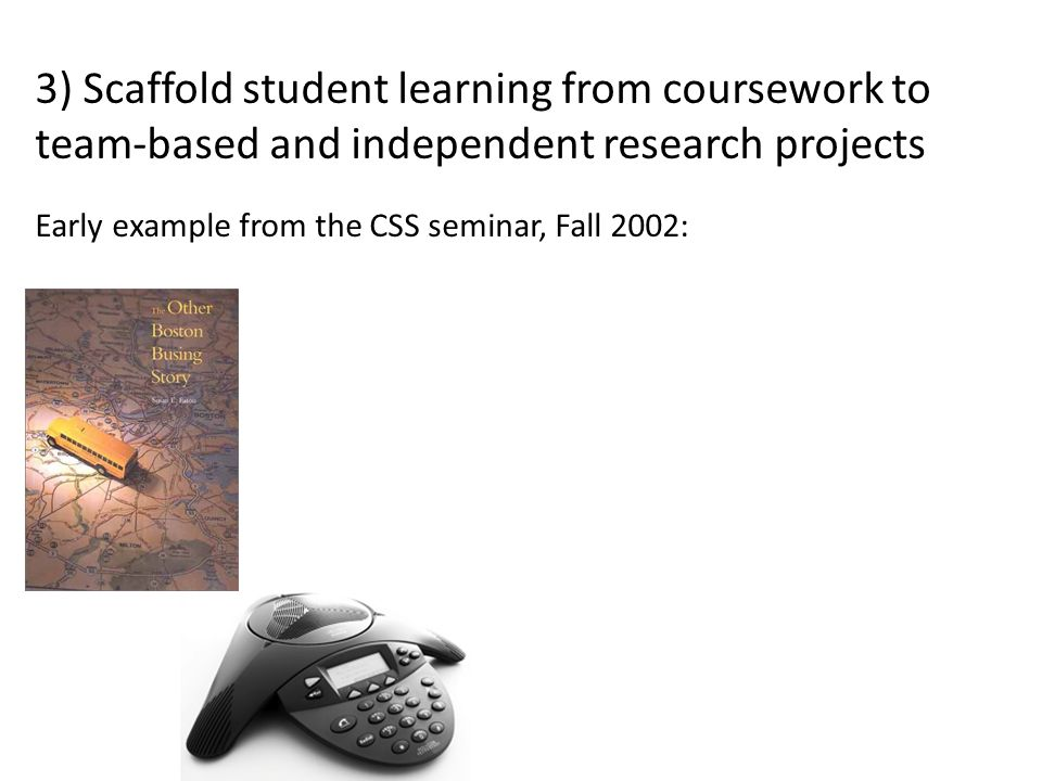 3) Scaffold student learning from coursework to team-based and independent research projects Early example from the CSS seminar, Fall 2002: