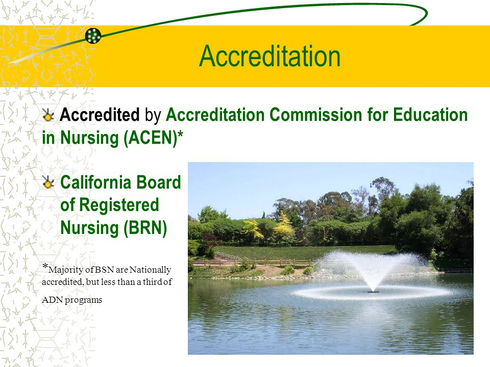 Accreditation California Board of Registered Nursing (BRN) Accredited by Accreditation Commission for Education in Nursing (ACEN)* * Majority of BSN are Nationally accredited, but less than a third of ADN programs