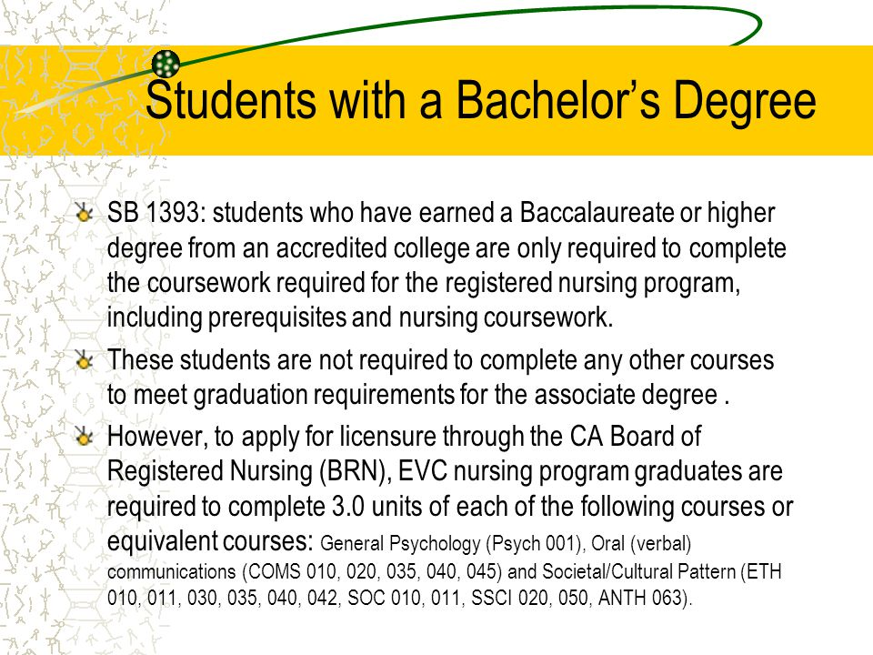 Students with a Bachelor's Degree SB 1393: students who have earned a Baccalaureate or higher degree from an accredited college are only required to complete the coursework required for the registered nursing program, including prerequisites and nursing coursework.
