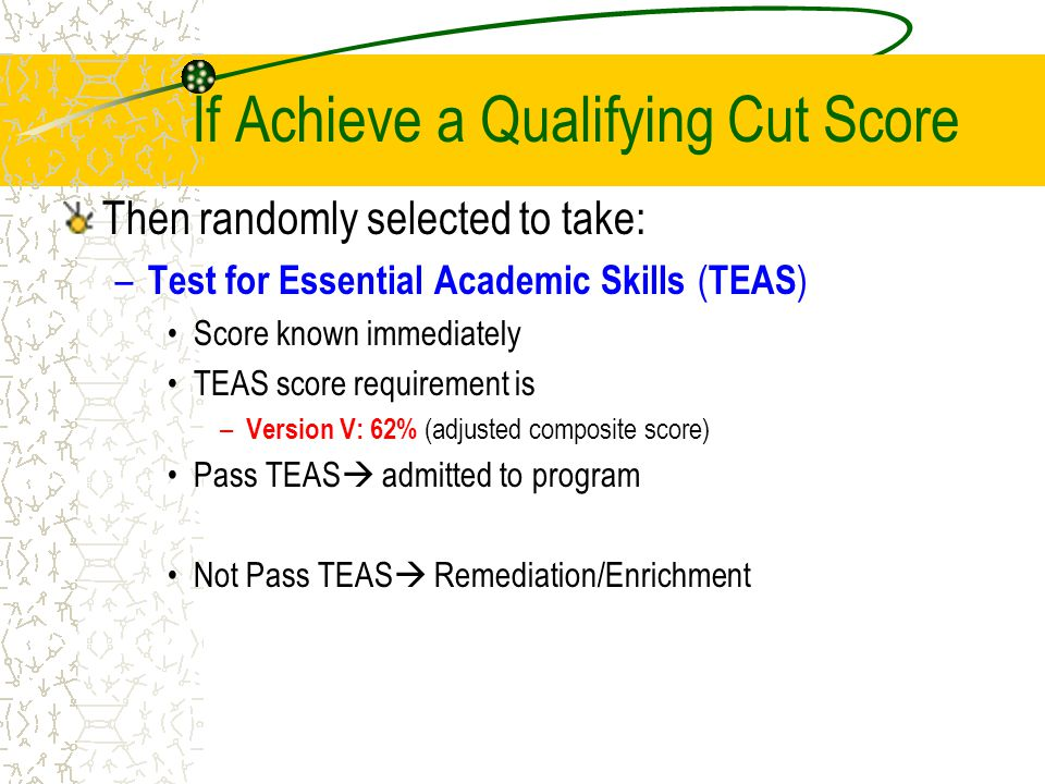 If Achieve a Qualifying Cut Score Then randomly selected to take: – Test for Essential Academic Skills ( TEAS ) Score known immediately TEAS score requirement is – Version V: 62% (adjusted composite score) Pass TEAS  admitted to program Not Pass TEAS  Remediation/Enrichment