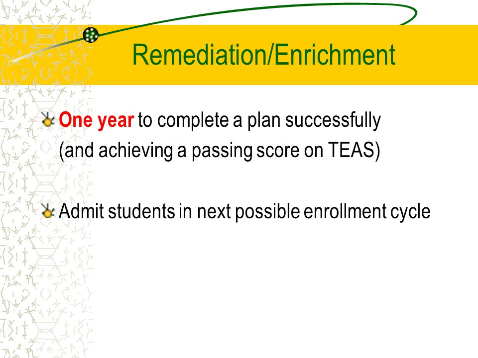 Remediation/Enrichment One year to complete a plan successfully (and achieving a passing score on TEAS) Admit students in next possible enrollment cycle