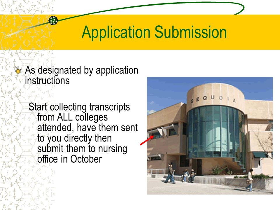 Application Submission As designated by application instructions Start collecting transcripts from ALL colleges attended, have them sent to you directly then submit them to nursing office in October