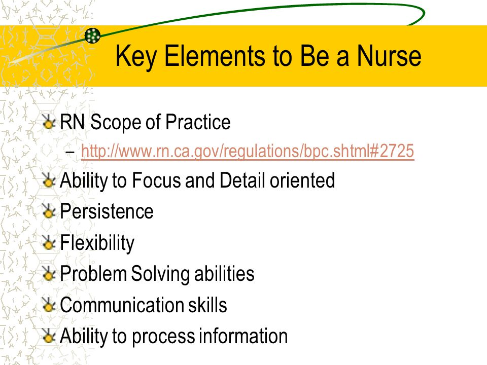 Key Elements to Be a Nurse RN Scope of Practice –http://www.rn.ca.gov/regulations/bpc.shtml#2725http://www.rn.ca.gov/regulations/bpc.shtml#2725 Ability to Focus and Detail oriented Persistence Flexibility Problem Solving abilities Communication skills Ability to process information