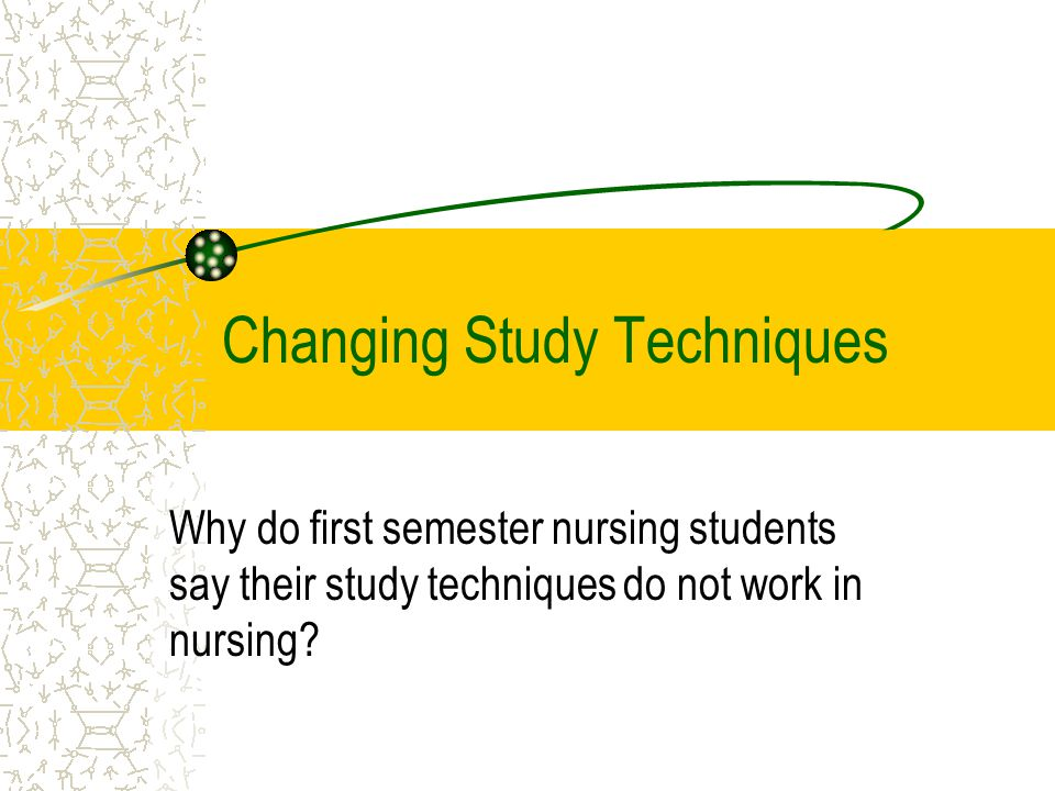 Changing Study Techniques Why do first semester nursing students say their study techniques do not work in nursing?