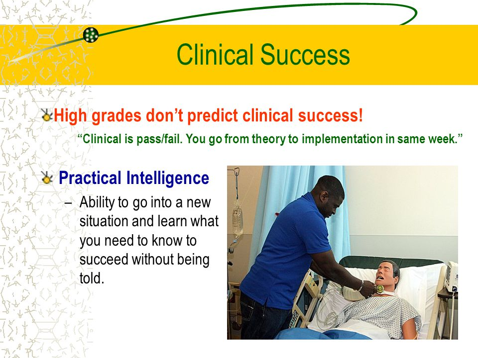 Clinical Success Practical Intelligence –Ability to go into a new situation and learn what you need to know to succeed without being told.