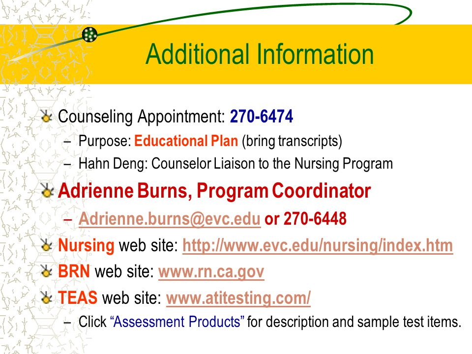 Additional Information Counseling Appointment: 270-6474 –Purpose: Educational Plan (bring transcripts) –Hahn Deng: Counselor Liaison to the Nursing Program Adrienne Burns, Program Coordinator – Adrienne.burns@evc.edu or 270-6448 Adrienne.burns@evc.edu Nursing web site: http://www.evc.edu/nursing/index.htm http://www.evc.edu/nursing/index.htm BRN web site: www.rn.ca.gov www.rn.ca.gov TEAS web site: www.atitesting.com/www.atitesting.com/ –Click Assessment Products for description and sample test items.