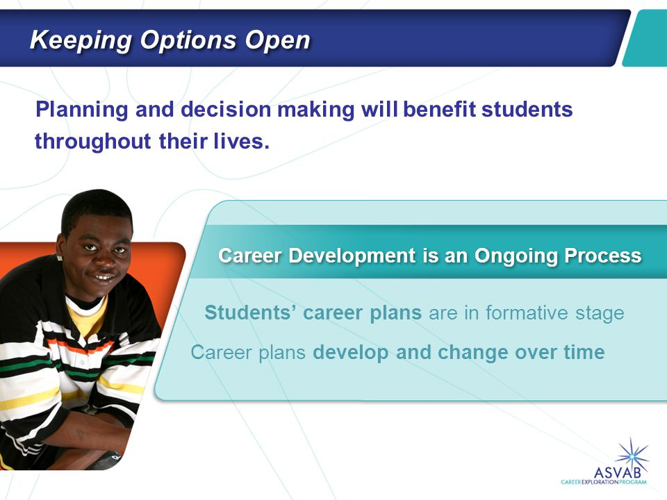 Keeping Options Open Planning and decision making will benefit students throughout their lives. Career Development is an Ongoing Process Students' car