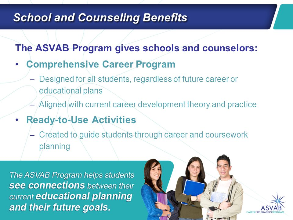 School and Counseling Benefits The ASVAB Program gives schools and counselors: Comprehensive Career Program –Designed for all students, regardless of