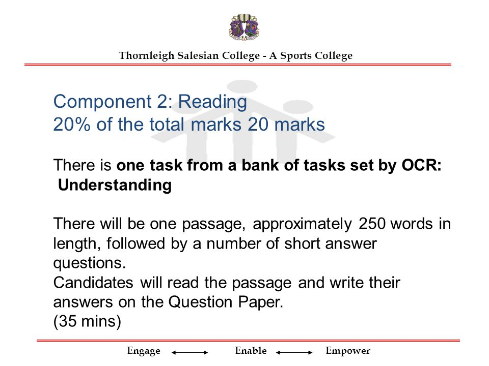 Engage Enable Empower Thornleigh Salesian College - A Sports College Component 2: Reading 20% of the total marks 20 marks There is one task from a bank of tasks set by OCR: Understanding There will be one passage, approximately 250 words in length, followed by a number of short answer questions.