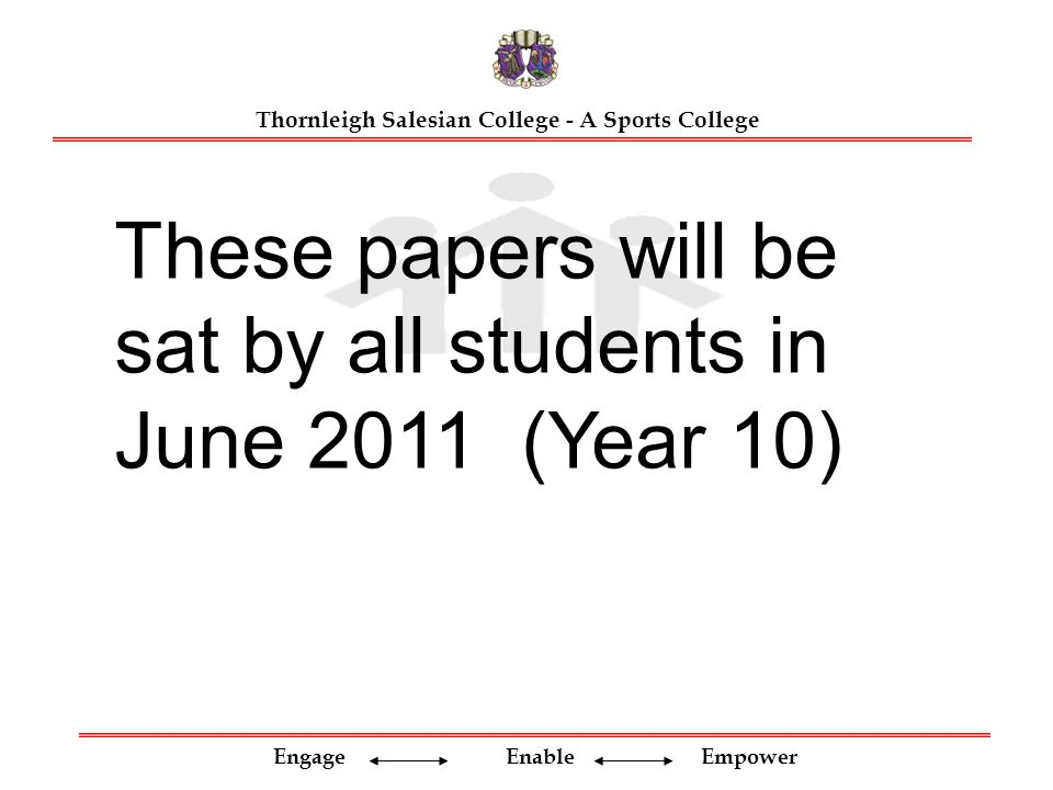 Engage Enable Empower Thornleigh Salesian College - A Sports College These papers will be sat by all students in June 2011 (Year 10)