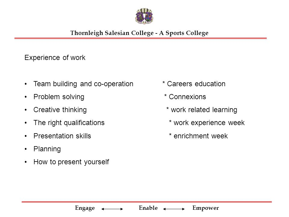 Engage Enable Empower Thornleigh Salesian College - A Sports College Experience of work Team building and co-operation * Careers education Problem solving * Connexions Creative thinking * work related learning The right qualifications* work experience week Presentation skills* enrichment week Planning How to present yourself