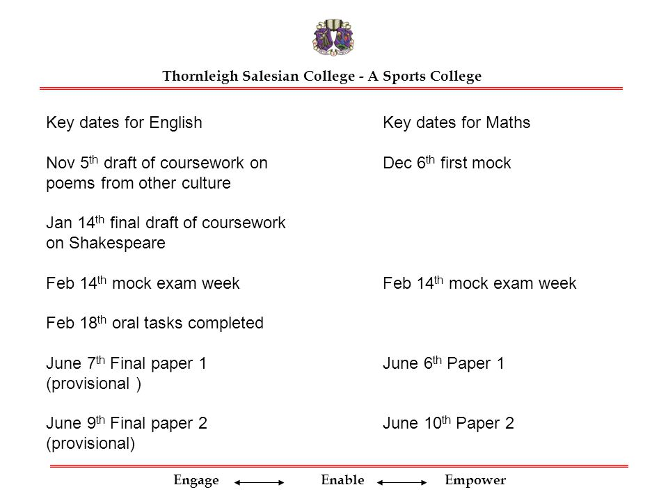 Engage Enable Empower Thornleigh Salesian College - A Sports College Key dates for English Nov 5 th draft of coursework on poems from other culture Jan 14 th final draft of coursework on Shakespeare Feb 14 th mock exam week Feb 18 th oral tasks completed June 7 th Final paper 1 (provisional ) June 9 th Final paper 2 (provisional) Key dates for Maths Dec 6 th first mock Feb 14 th mock exam week June 6 th Paper 1 June 10 th Paper 2