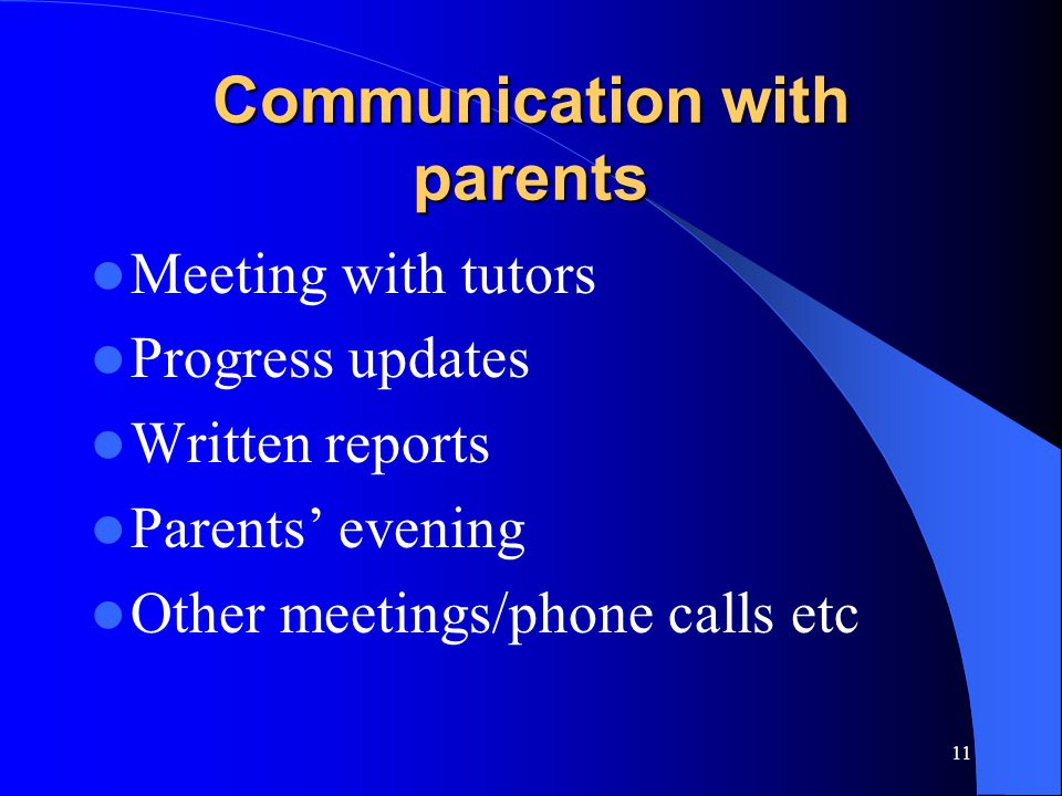 11 Communication with parents Meeting with tutors Progress updates Written reports Parents' evening Other meetings/phone calls etc