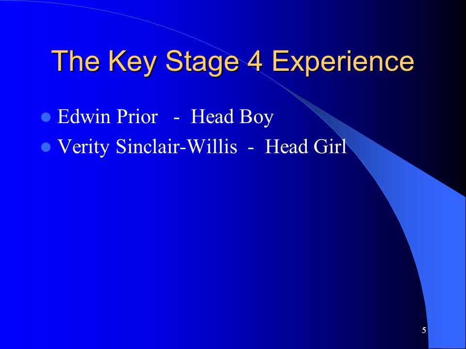 5 The Key Stage 4 Experience Edwin Prior - Head Boy Verity Sinclair-Willis - Head Girl