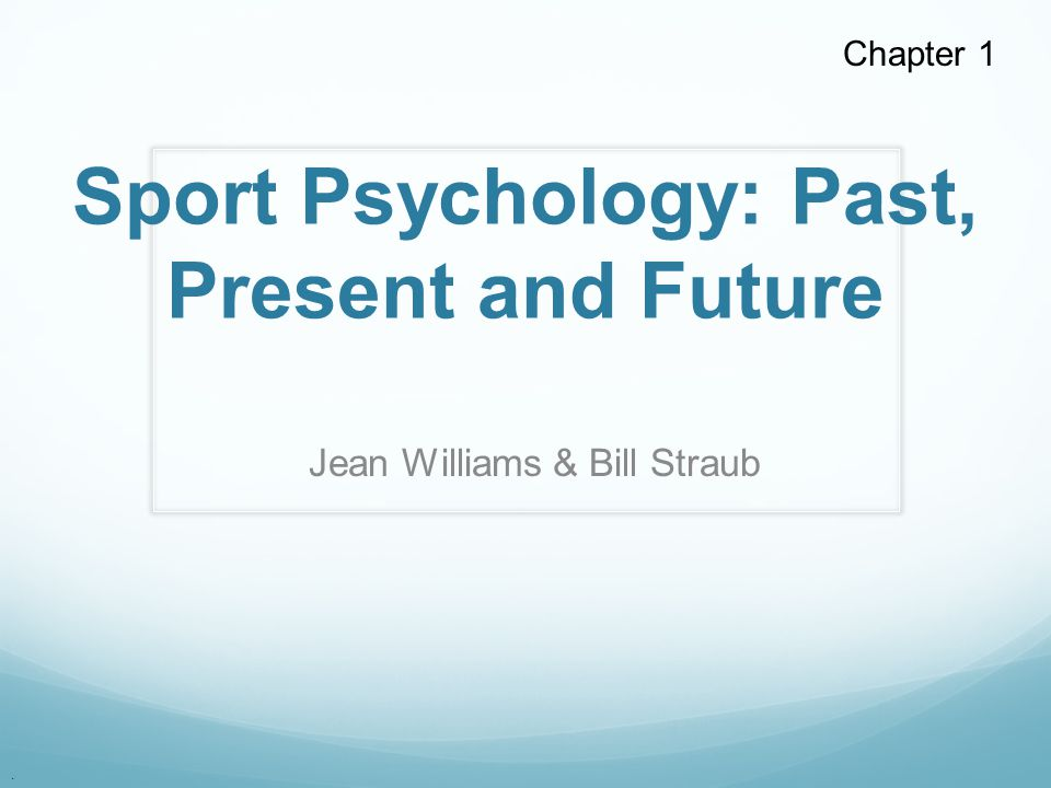 . Sport Psychology: Past, Present and Future Jean Williams & Bill Straub Chapter 1