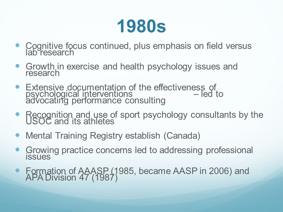 . 1980s Cognitive focus continued, plus emphasis on field versus lab research Growth in exercise and health psychology issues and research Extensive d