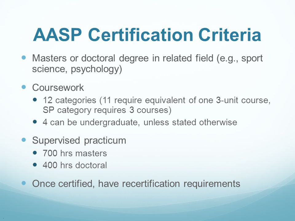 . AASP Certification Criteria Masters or doctoral degree in related field (e.g., sport science, psychology) Coursework 12 categories (11 require equiv