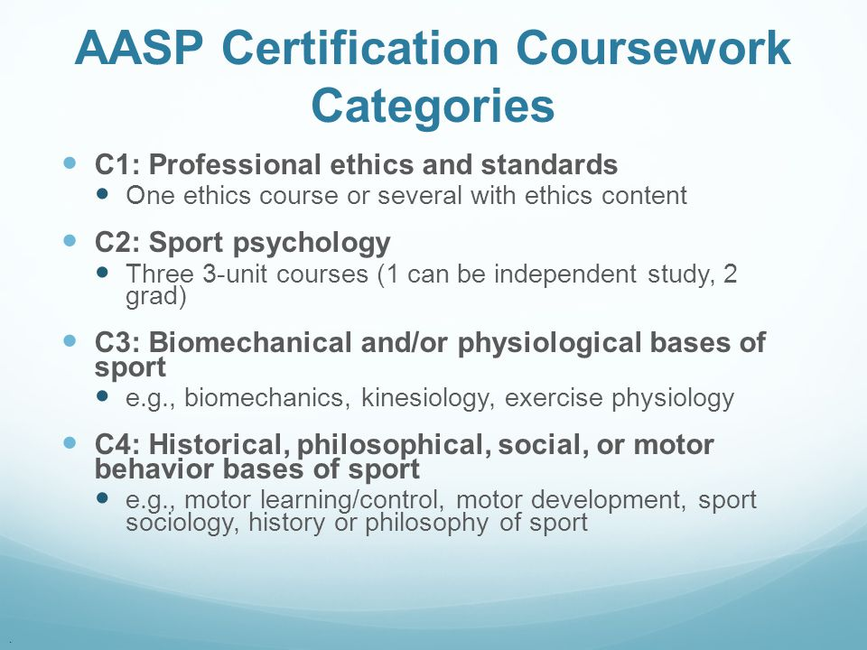 . AASP Certification Coursework Categories C1: Professional ethics and standards One ethics course or several with ethics content C2: Sport psychology