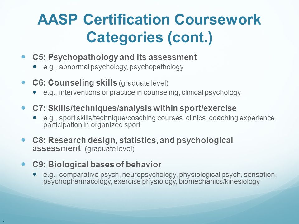. AASP Certification Coursework Categories (cont.) C5: Psychopathology and its assessment e.g., abnormal psychology, psychopathology C6: Counseling sk