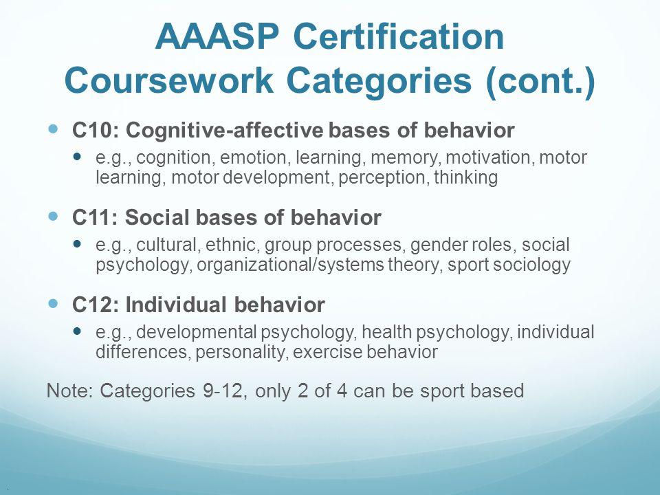 . AAASP Certification Coursework Categories (cont.) C10: Cognitive-affective bases of behavior e.g., cognition, emotion, learning, memory, motivation,