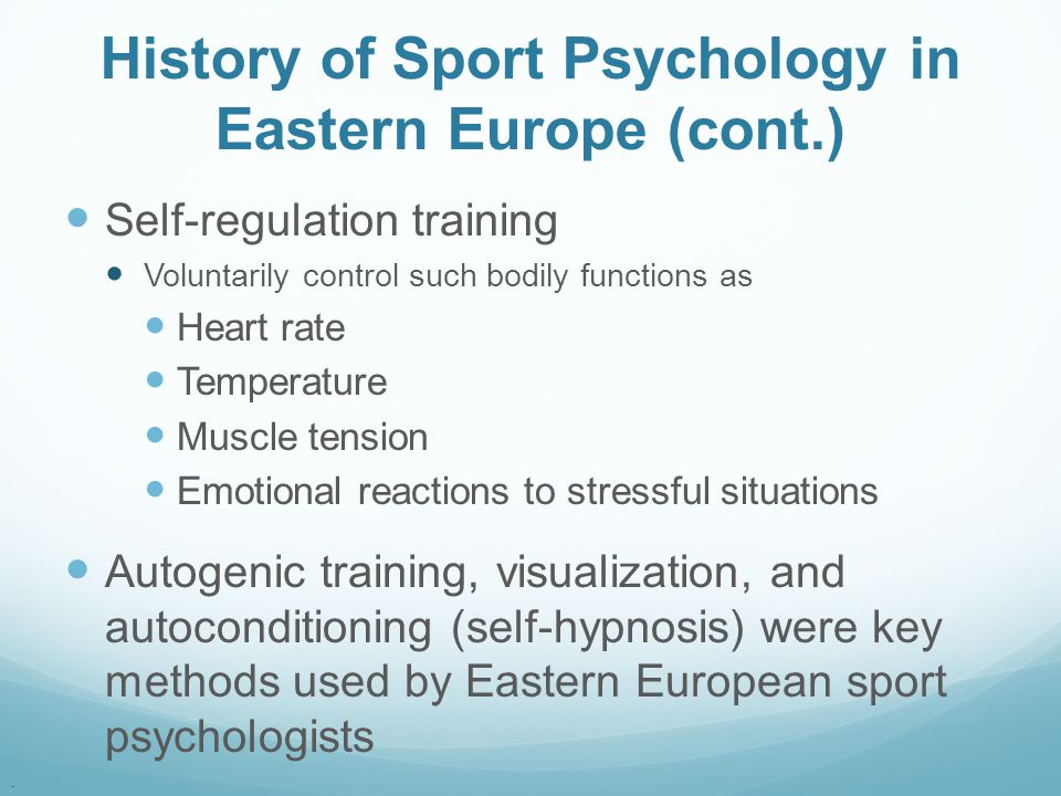 . History of Sport Psychology in Eastern Europe (cont.) Self-regulation training Voluntarily control such bodily functions as Heart rate Temperature M